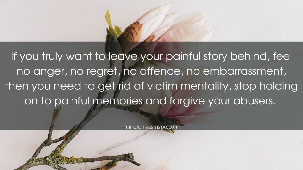 If you truly want to leave your painful story behind, feel no anger, no regret, no offence, no embarrassment, then you need to get rid of victim mentality, stop holding on to painful memories and forgive your abusers. mindfulnessinspo.com